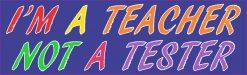 I'm a Teacher Not a Tester Bumper Sticker