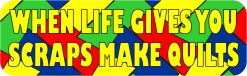 When Life Gives You Scraps Make Quilts Vinyl Sticker